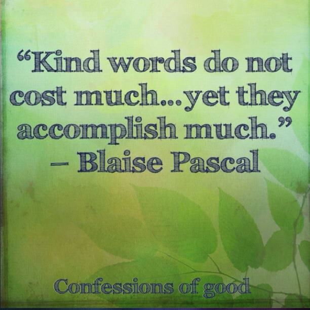 """Kind words do not cost much… yet they accomplish much."""