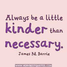 Always be little kinder than necessary.