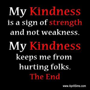 Don't ever underestimate my kindness.