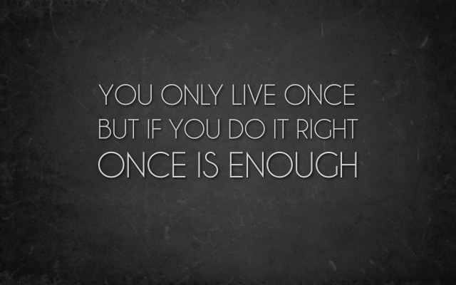Positive-Uplifting-Life-Quotes-Sayings-Words-and-Messages-You-only-live-once-ut-if-you-do-it-right-once-is-enough