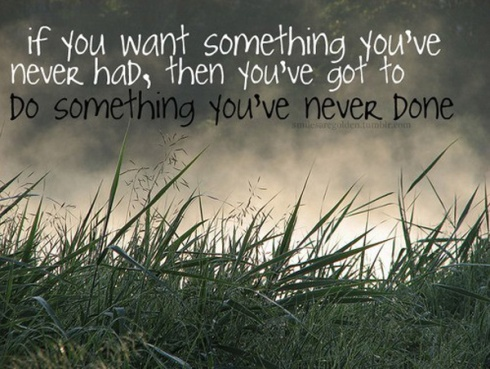 If-you-want-something-youve-never-had-then-youve-got-to-do-something-youve-never-done