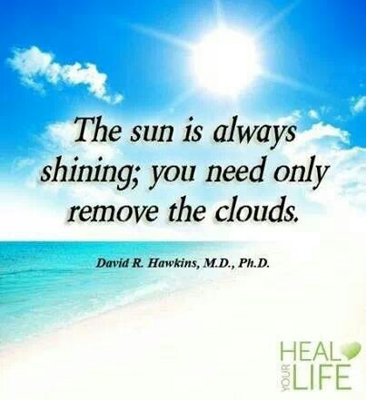 the sun is always shining you need only remove the clouds