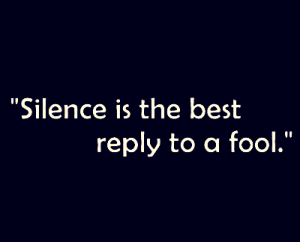 Silence is the best reply to a fool.
