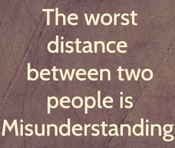 The worst distance between two people is misunderstanding ...