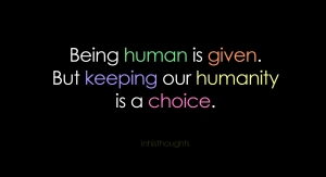 Being Human Is Given. But Keeping Humanity is A Choice.
