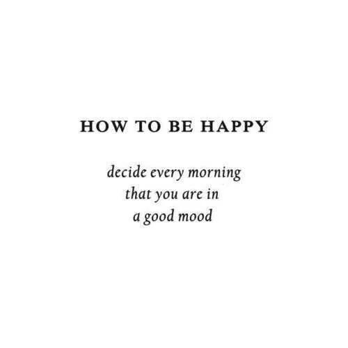 How To Be Happy Decide Every Morning That You Are In A