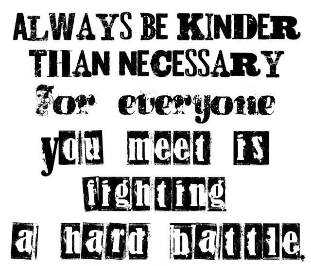 Always Be Kinder Than Necessary For Everyone You Meet Is Fighting A